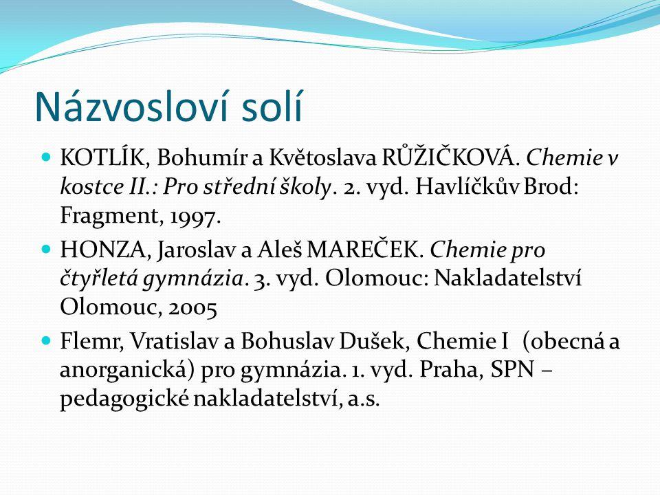 Názvosloví solí KOTLÍK, Bohumír a Květoslava RŮŽIČKOVÁ. Chemie v kostce II.: Pro střední školy. 2. vyd. Havlíčkův Brod: Fragment, 1997.