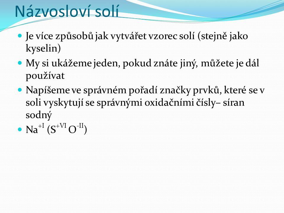 Názvosloví solí Je více způsobů jak vytvářet vzorec solí (stejně jako kyselin) My si ukážeme jeden, pokud znáte jiný, můžete je dál používat.