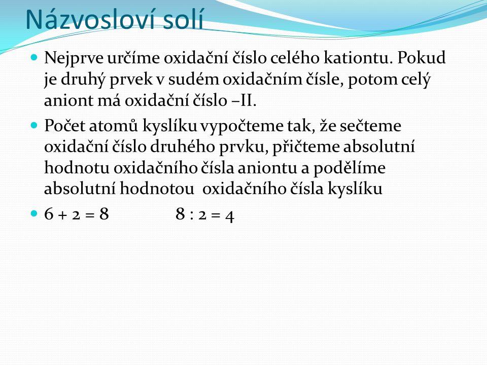 Názvosloví solí Nejprve určíme oxidační číslo celého kationtu. Pokud je druhý prvek v sudém oxidačním čísle, potom celý aniont má oxidační číslo –II.