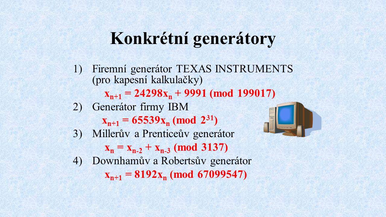 Konkrétní generátory Firemní generátor TEXAS INSTRUMENTS (pro kapesní kalkulačky) xn+1 = 24298xn + 9991 (mod 199017)