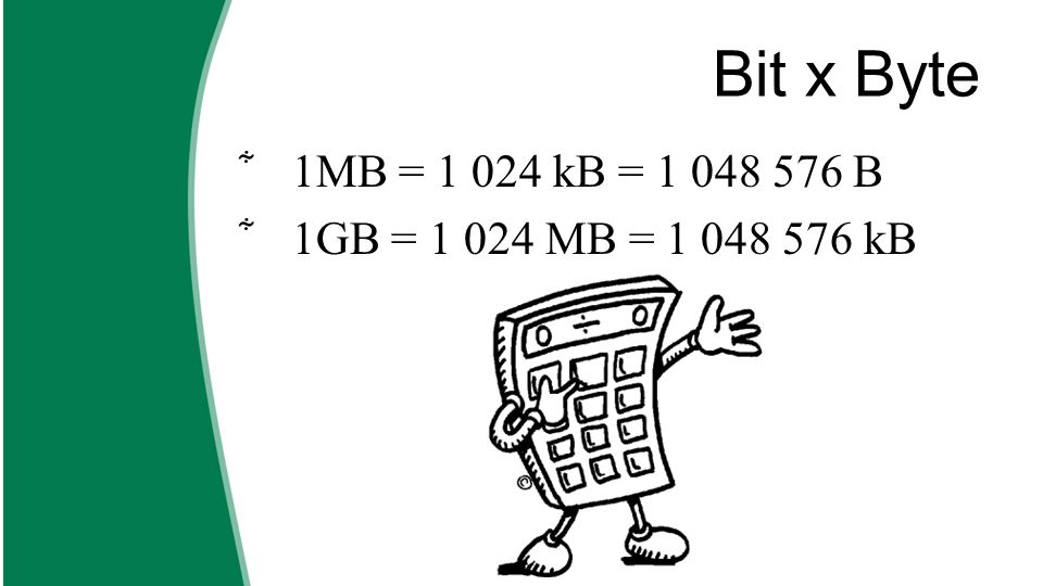 Bit x Byte 1MB = 1 024 kB = 1 048 576 B 1GB = 1 024 MB = 1 048 576 kB