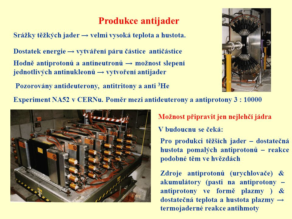 Produkce antijader Srážky těžkých jader → velmi vysoká teplota a hustota. Dostatek energie → vytváření páru částice antičástice.