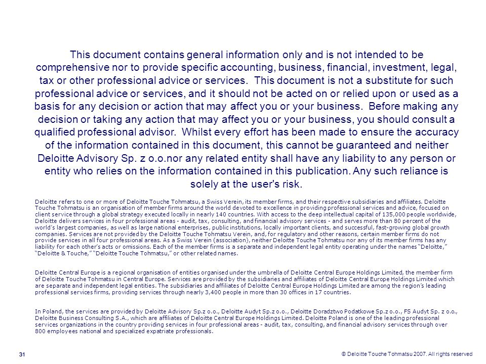 This document contains general information only and is not intended to be comprehensive nor to provide specific accounting, business, financial, investment, legal, tax or other professional advice or services. This document is not a substitute for such professional advice or services, and it should not be acted on or relied upon or used as a basis for any decision or action that may affect you or your business. Before making any decision or taking any action that may affect you or your business, you should consult a qualified professional advisor. Whilst every effort has been made to ensure the accuracy of the information contained in this document, this cannot be guaranteed and neither Deloitte Advisory Sp. z o.o.nor any related entity shall have any liability to any person or entity who relies on the information contained in this publication. Any such reliance is solely at the user s risk.