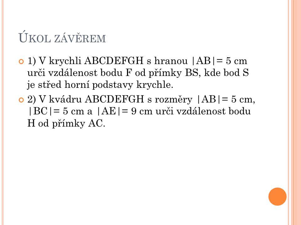 Úkol závěrem 1) V krychli ABCDEFGH s hranou |AB|= 5 cm urči vzdálenost bodu F od přímky BS, kde bod S je střed horní podstavy krychle.