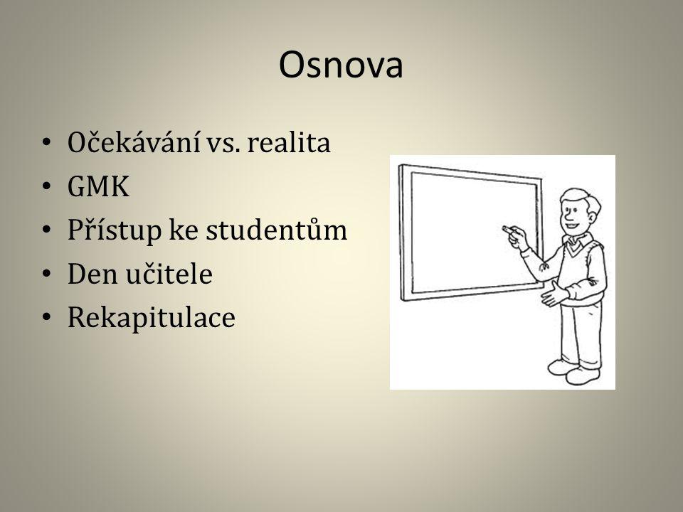 Osnova Očekávání vs. realita GMK Přístup ke studentům Den učitele