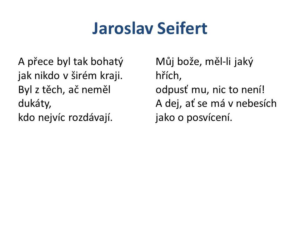 Jaroslav Seifert A přece byl tak bohatý jak nikdo v širém kraji. Byl z těch, ač neměl dukáty, kdo nejvíc rozdávají.