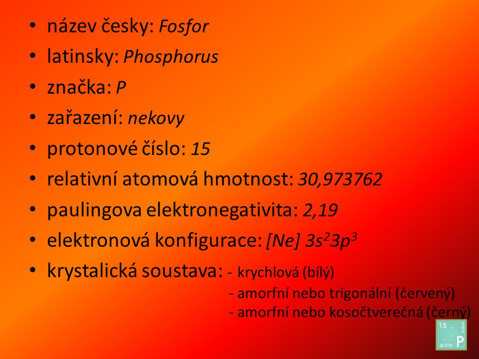 název česky: Fosfor latinsky: Phosphorus. značka: P. zařazení: nekovy. protonové číslo: 15. relativní atomová hmotnost: 30,973762.