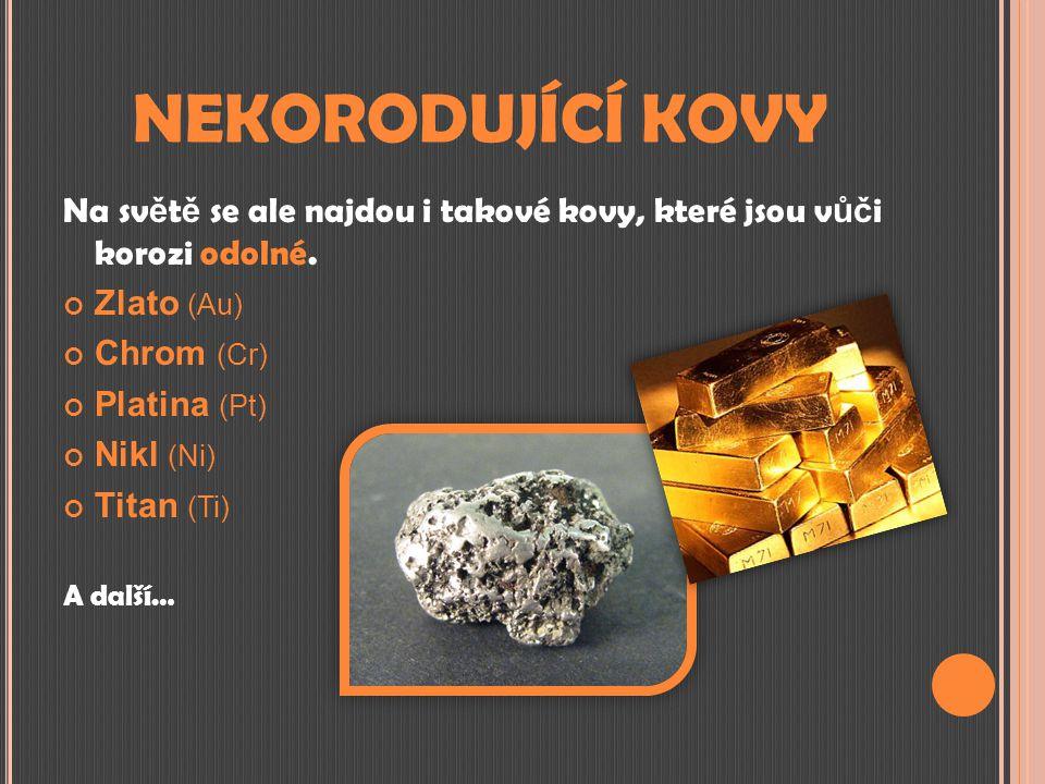 NEKORODUJÍCÍ KOVY Na světě se ale najdou i takové kovy, které jsou vůči korozi odolné. Zlato (Au)