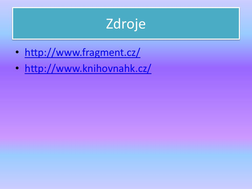 Zdroje http://www.fragment.cz/ http://www.knihovnahk.cz/