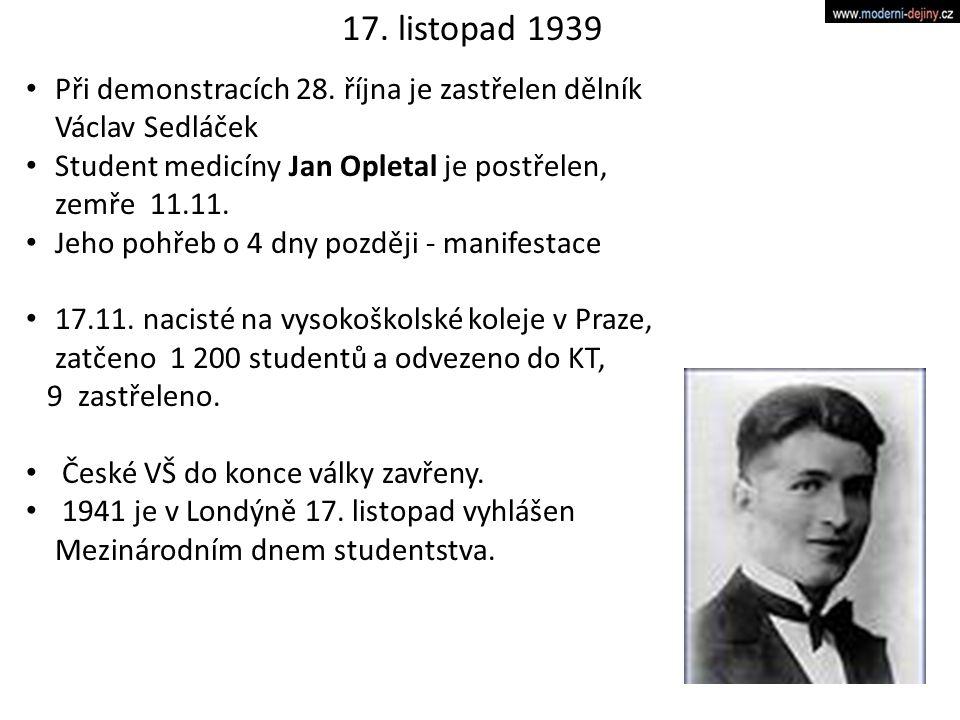 17. listopad 1939 Při demonstracích 28. října je zastřelen dělník Václav Sedláček. Student medicíny Jan Opletal je postřelen, zemře 11.11.