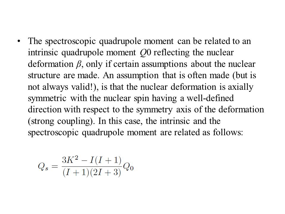 The spectroscopic quadrupole moment can be related to an intrinsic quadrupole moment Q0 reflecting the nuclear deformation β, only if certain assumptions about the nuclear structure are made.