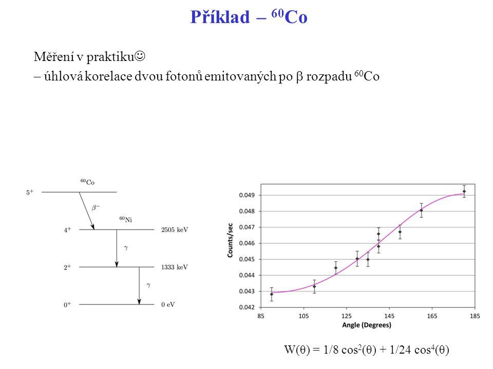 Příklad – 60Co Měření v praktiku – úhlová korelace dvou fotonů emitovaných po b rozpadu 60Co W(θ) = 1/8 cos2(θ) + 1/24 cos4(θ)