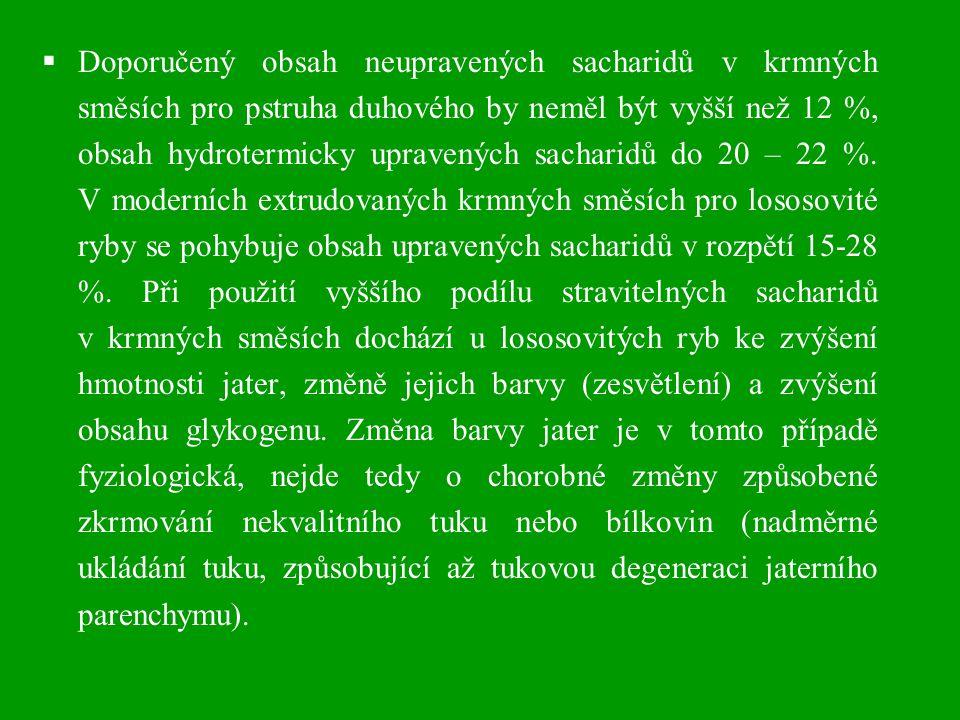 Doporučený obsah neupravených sacharidů v krmných směsích pro pstruha duhového by neměl být vyšší než 12 %, obsah hydrotermicky upravených sacharidů do 20 – 22 %. V moderních extrudovaných krmných směsích pro lososovité ryby se pohybuje obsah upravených sacharidů v rozpětí 15-28 %. Při použití vyššího podílu stravitelných sacharidů v krmných směsích dochází u lososovitých ryb ke zvýšení hmotnosti jater, změně jejich barvy (zesvětlení) a zvýšení obsahu glykogenu. Změna barvy jater je v tomto případě fyziologická, nejde tedy o chorobné změny způsobené zkrmování nekvalitního tuku nebo bílkovin (nadměrné ukládání tuku, způsobující až tukovou degeneraci jaterního parenchymu).