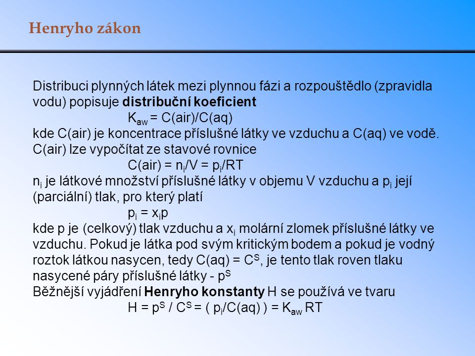 Henryho zákon Distribuci plynných látek mezi plynnou fázi a rozpouštědlo (zpravidla vodu) popisuje distribuční koeficient.