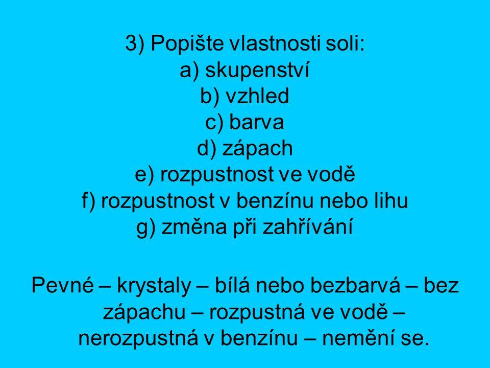 3) Popište vlastnosti soli: a) skupenství b) vzhled c) barva d) zápach e) rozpustnost ve vodě f) rozpustnost v benzínu nebo lihu g) změna při zahřívání