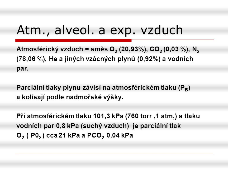 Atm., alveol. a exp. vzduch Atmosférický vzduch = směs O2 (20,93%), CO2 (0,03 %), N2. (78,06 %), He a jiných vzácných plynů (0,92%) a vodních.