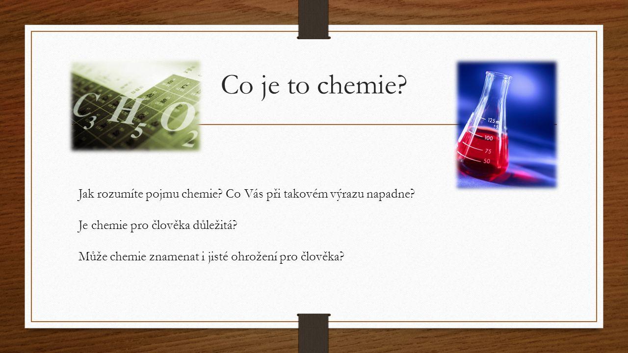 Co je to chemie Jak rozumíte pojmu chemie Co Vás při takovém výrazu napadne Je chemie pro člověka důležitá