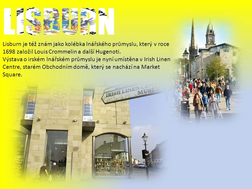 LISBURN Lisburn je též znám jako kolébka lnářského průmyslu, který v roce 1698 založil Louis Crommelin a další Hugenoti.