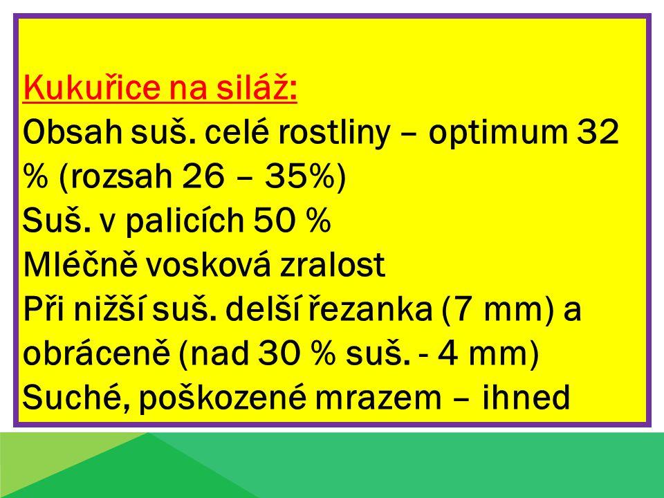 Kukuřice na siláž: Obsah suš. celé rostliny – optimum 32 % (rozsah 26 – 35%) Suš. v palicích 50 % Mléčně vosková zralost.