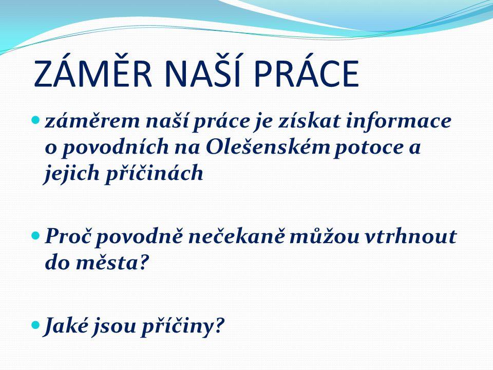 ZÁMĚR NAŠÍ PRÁCE záměrem naší práce je získat informace o povodních na Olešenském potoce a jejich příčinách.
