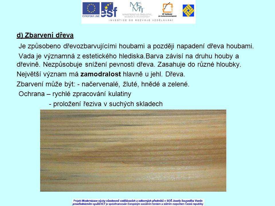 d) Zbarvení dřeva Je způsobeno dřevozbarvujícími houbami a později napadení dřeva houbami.