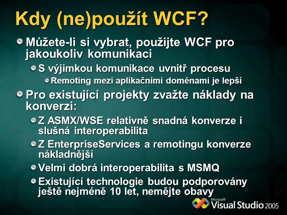 Kdy (ne)použít WCF Můžete-li si vybrat, použijte WCF pro jakoukoliv komunikaci. S výjimkou komunikace uvnitř procesu.