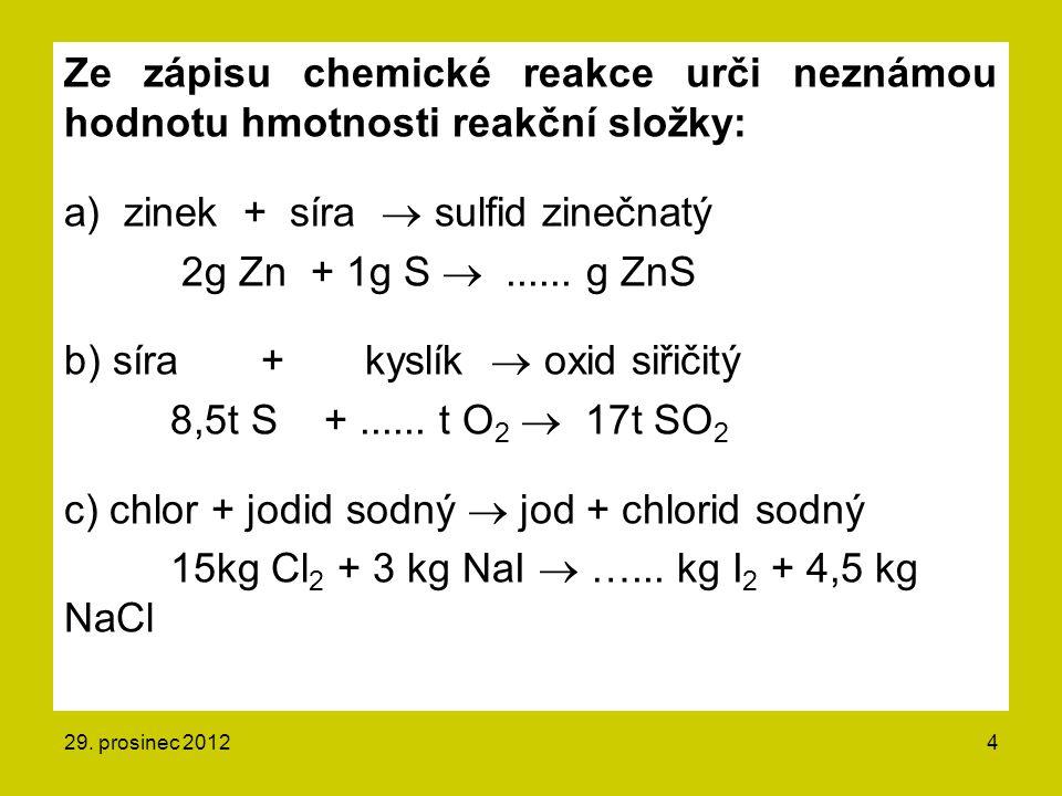 Ze zápisu chemické reakce urči neznámou hodnotu hmotnosti reakční složky: a) zinek + síra  sulfid zinečnatý 2g Zn + 1g S  ...... g ZnS b) síra + kyslík  oxid siřičitý 8,5t S + ...... t O2  17t SO2 c) chlor + jodid sodný  jod + chlorid sodný 15kg Cl2 + 3 kg NaI  …... kg I2 + 4,5 kg NaCl