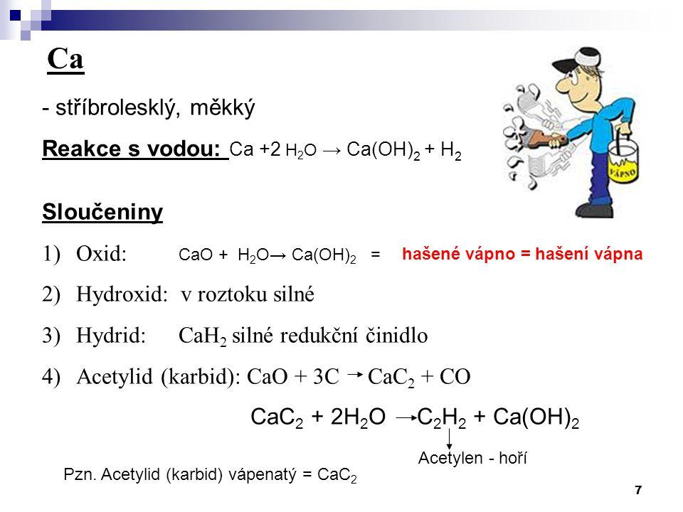 Ca - stříbrolesklý, měkký Reakce s vodou: Ca +2 H2O → Ca(OH)2 + H2