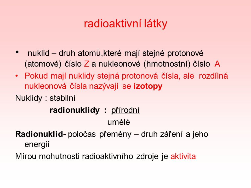 radioaktivní látky nuklid – druh atomů,které mají stejné protonové (atomové) číslo Z a nukleonové (hmotnostní) číslo A.