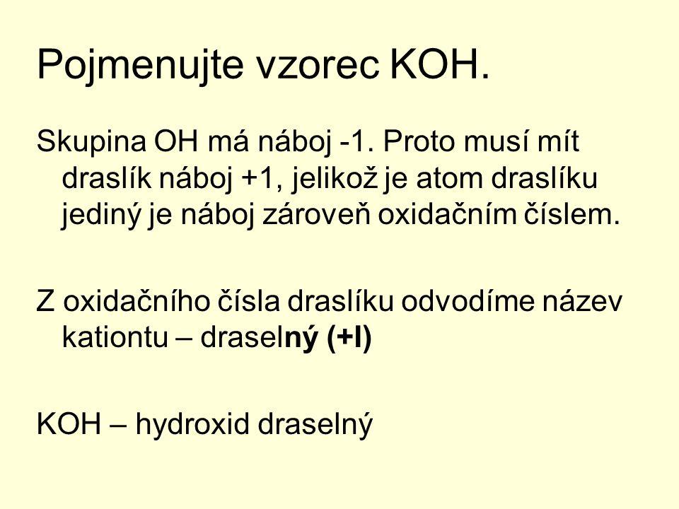 Pojmenujte vzorec KOH. Skupina OH má náboj -1. Proto musí mít draslík náboj +1, jelikož je atom draslíku jediný je náboj zároveň oxidačním číslem.