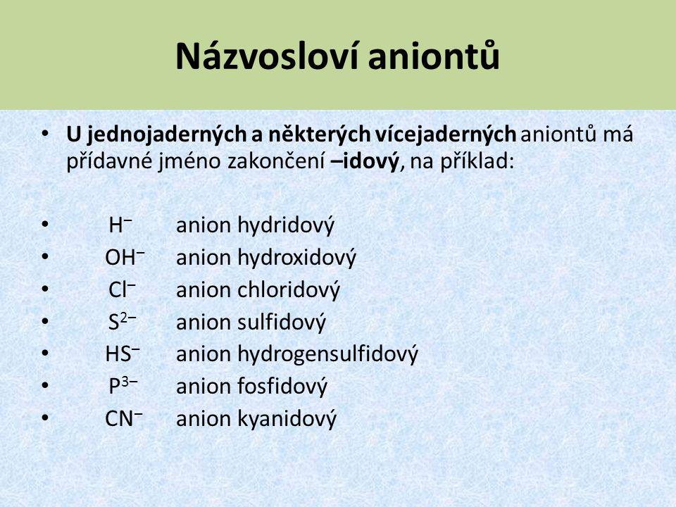Názvosloví aniontů U jednojaderných a některých vícejaderných aniontů má přídavné jméno zakončení –idový, na příklad: