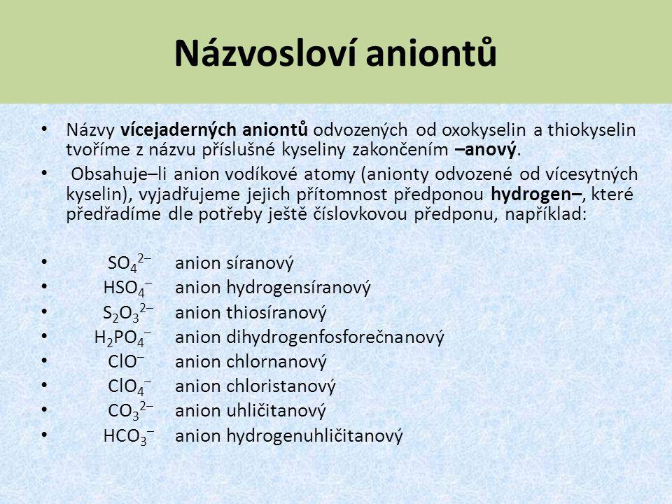 Názvosloví aniontů Názvy vícejaderných aniontů odvozených od oxokyselin a thiokyselin tvoříme z názvu příslušné kyseliny zakončením –anový.