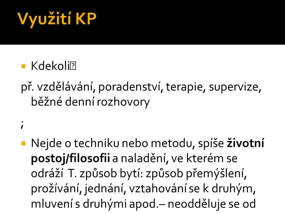 Využití KP Kdekoli př. vzdělávání, poradenství, terapie, supervize, běžné denní rozhovory. ;