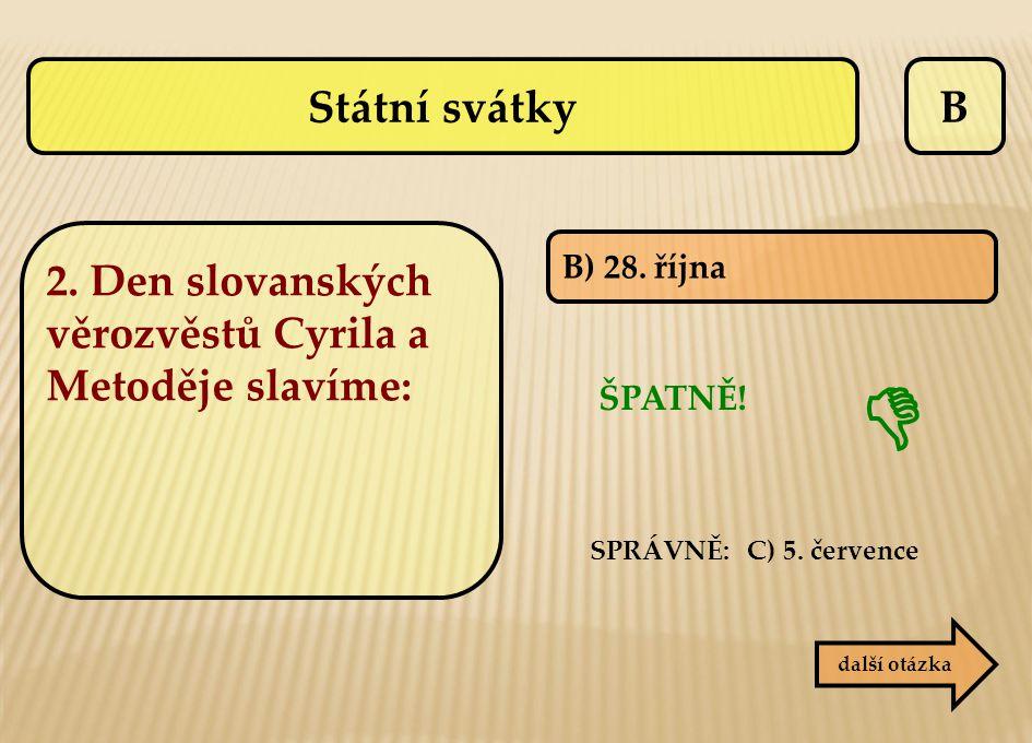 Státní svátky B. 2. Den slovanských věrozvěstů Cyrila a Metoděje slavíme: B) 28. října. ŠPATNĚ! SPRÁVNĚ: C) 5. července.