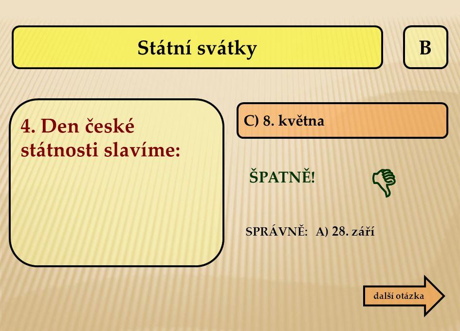  Státní svátky B 4. Den české státnosti slavíme: ŠPATNĚ! C) 8. května