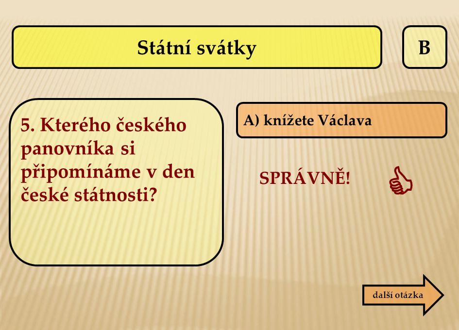 Státní svátky B. 5. Kterého českého panovníka si připomínáme v den české státnosti A) knížete Václava.