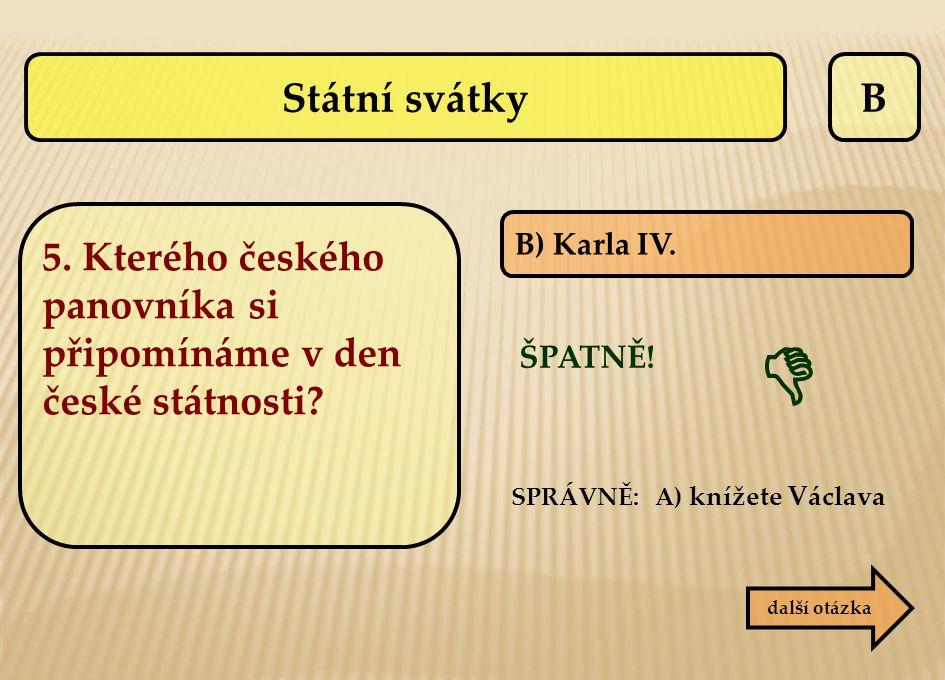 Státní svátky B. 5. Kterého českého panovníka si připomínáme v den české státnosti B) Karla IV. 