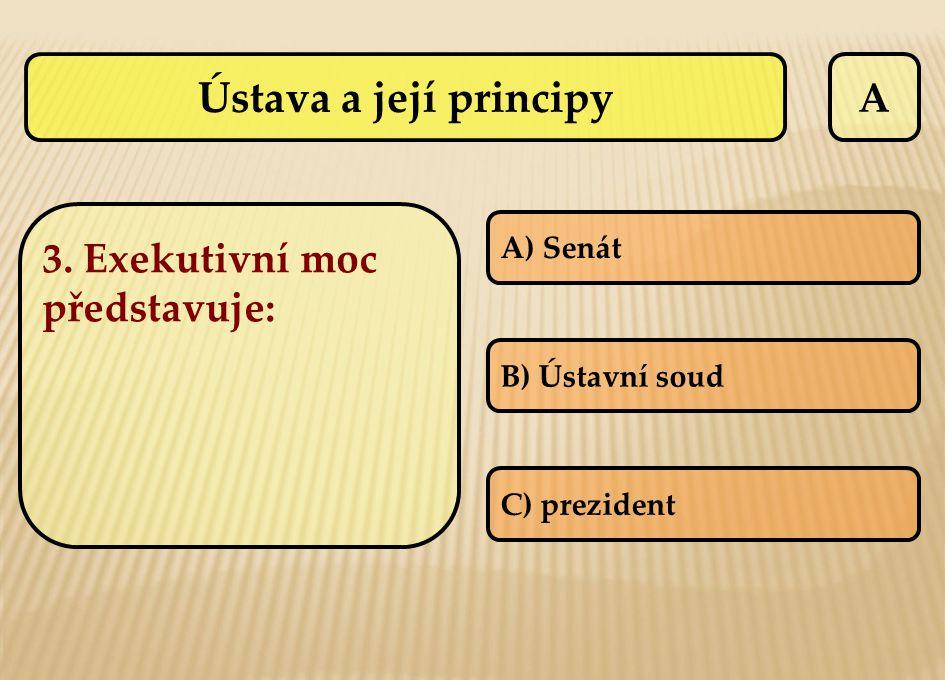 Ústava a její principy A 3. Exekutivní moc představuje: A) Senát