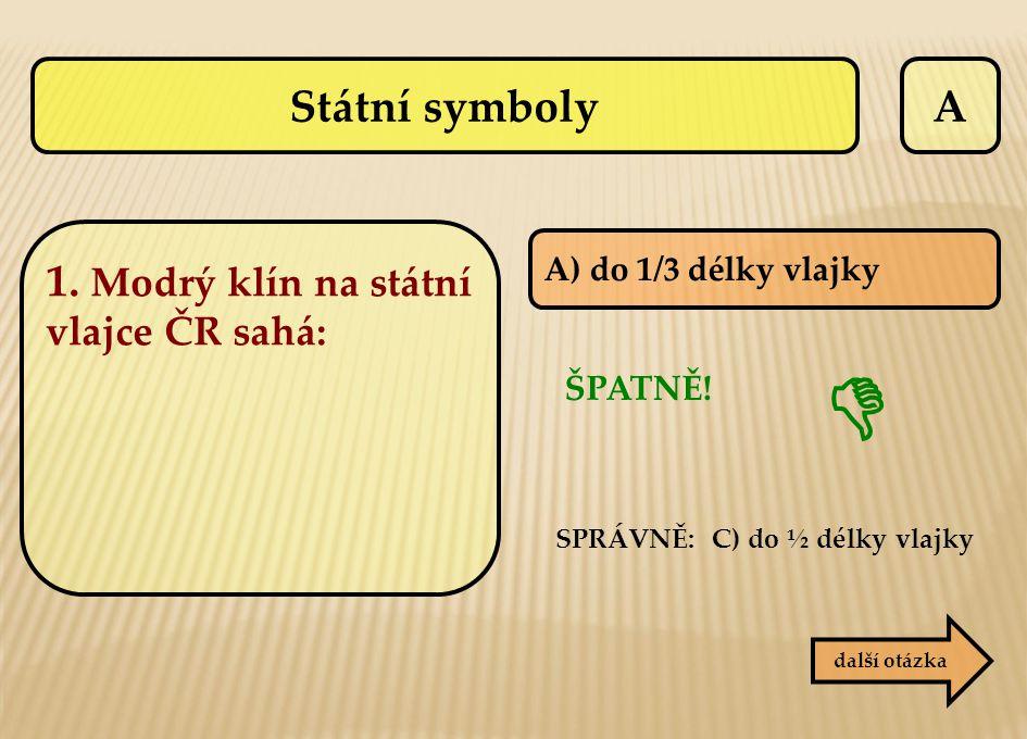  Státní symboly A 1. Modrý klín na státní vlajce ČR sahá: ŠPATNĚ!