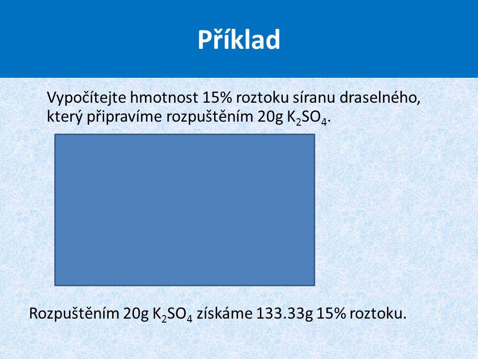 Příklad Vypočítejte hmotnost 15% roztoku síranu draselného, který připravíme rozpuštěním 20g K2SO4.