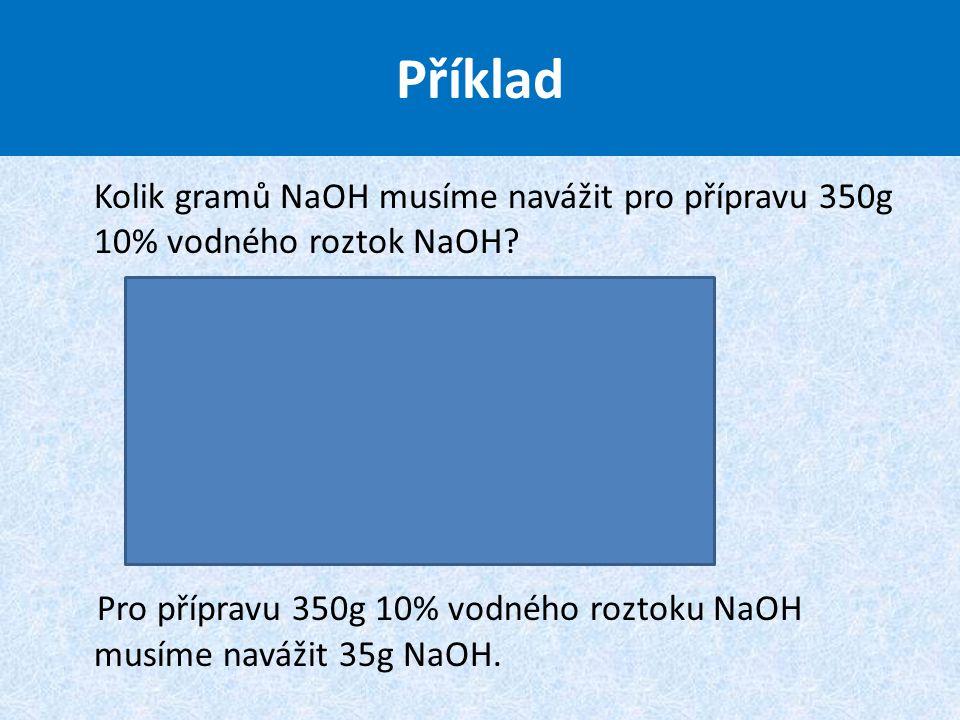 Příklad Kolik gramů NaOH musíme navážit pro přípravu 350g 10% vodného roztok NaOH