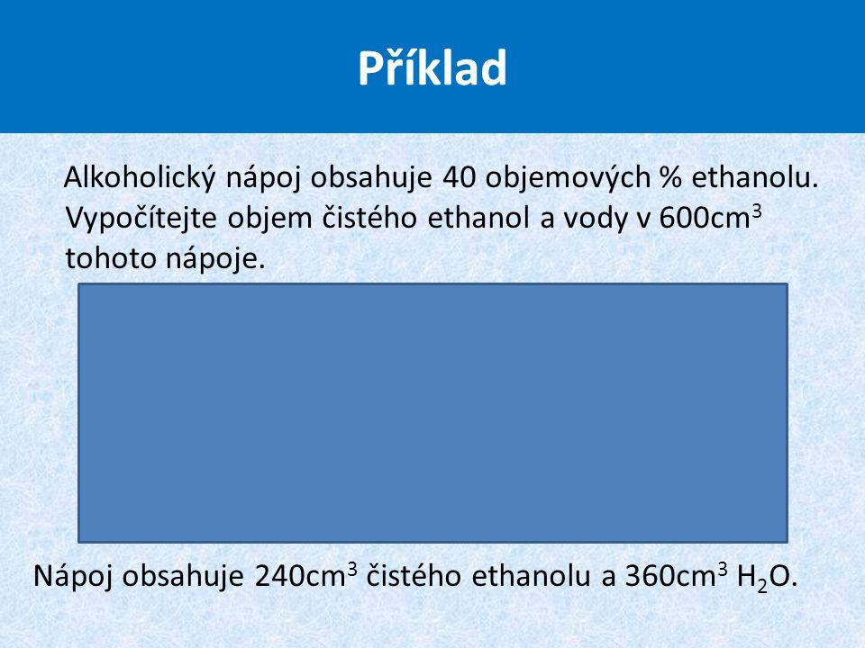 Příklad Alkoholický nápoj obsahuje 40 objemových % ethanolu. Vypočítejte objem čistého ethanol a vody v 600cm3 tohoto nápoje.