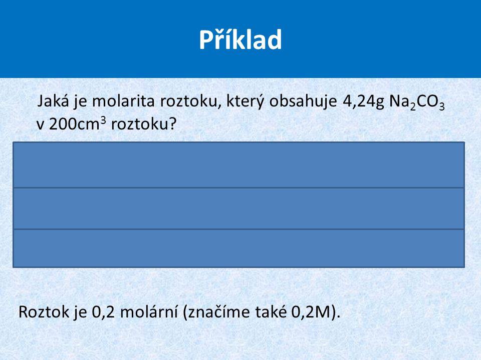 Příklad Jaká je molarita roztoku, který obsahuje 4,24g Na2CO3 v 200cm3 roztoku.