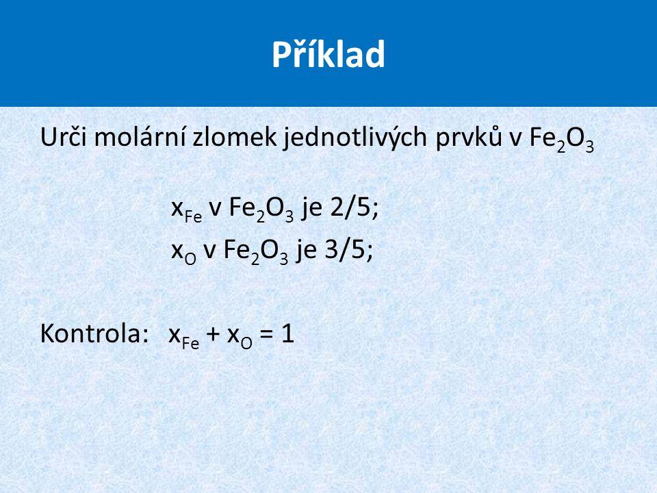 Příklad Urči molární zlomek jednotlivých prvků v Fe2O3 xFe v Fe2O3 je 2/5; xO v Fe2O3 je 3/5; Kontrola: xFe + xO = 1