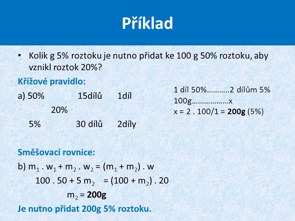 Příklad Kolik g 5% roztoku je nutno přidat ke 100 g 50% roztoku, aby vznikl roztok 20% Křížové pravidlo: