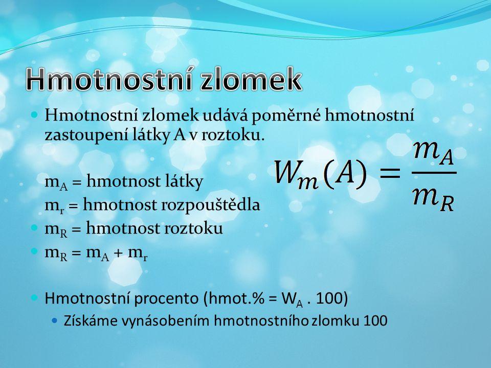 Hmotnostní zlomek Hmotnostní zlomek udává poměrné hmotnostní zastoupení látky A v roztoku. mA = hmotnost látky.