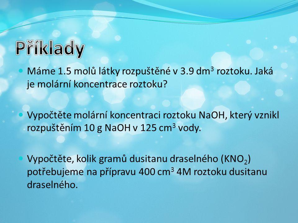Příklady Máme 1.5 molů látky rozpuštěné v 3.9 dm3 roztoku. Jaká je molární koncentrace roztoku