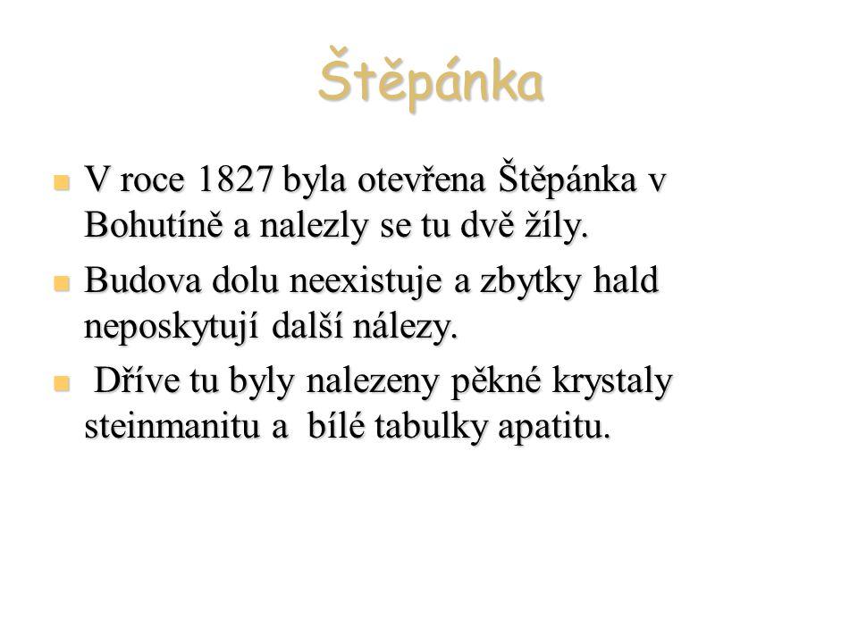 Štěpánka V roce 1827 byla otevřena Štěpánka v Bohutíně a nalezly se tu dvě žíly. Budova dolu neexistuje a zbytky hald neposkytují další nálezy.