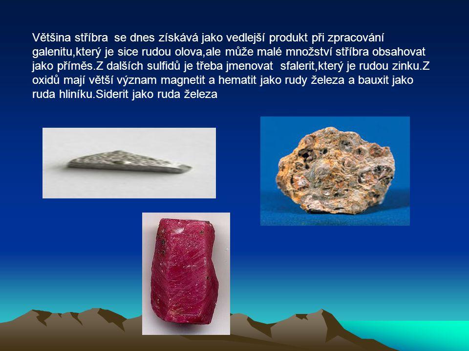 Většina stříbra se dnes získává jako vedlejší produkt při zpracování galenitu,který je sice rudou olova,ale může malé množství stříbra obsahovat jako příměs.Z dalších sulfidů je třeba jmenovat sfalerit,který je rudou zinku.Z oxidů mají větší význam magnetit a hematit jako rudy železa a bauxit jako ruda hliníku.Siderit jako ruda železa