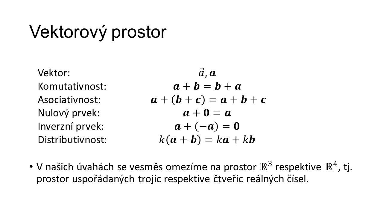 Vektorový prostor Vektor: 𝑎 , 𝒂 Komutativnost: 𝒂+𝒃=𝒃+𝒂